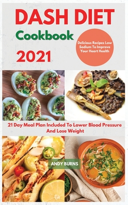 DASH DIET Cookbook 2021: 21 Day Meal Plan Included To Lower Blood Pressure And Lose Weight. Delicious Recipes Low Sodium To Improve Your Heart Cover Image