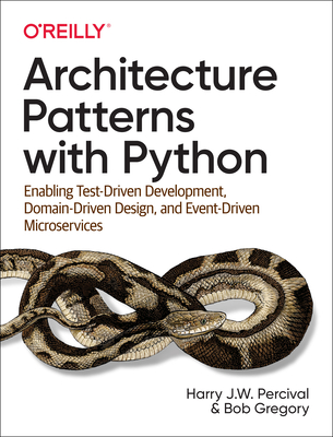 Architecture Patterns with Python: Enabling Test-Driven Development, Domain-Driven Design, and Event-Driven Microservices Cover Image
