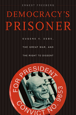 Democracy's Prisoner: Eugene V. Debs, the Great War, and the Right to Dissent Cover Image
