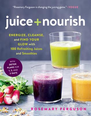 Juice + Nourish: Energize, Cleanse, and Find Your Glow with 100 Refreshing Juices and Smoothies Cover Image