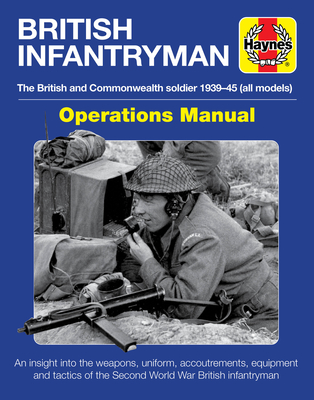 British Infantryman Operations Manual: The British and Commonwealth soldier 1939-1945 (all models) - An insight into the weapons, uniform, accoutrements, equipment and tactics of the Second World War British infantryman Cover Image