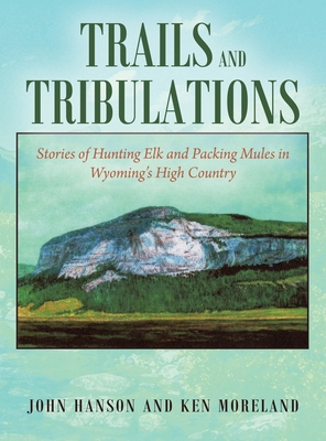 Trails and Tribulations: Stories of Hunting Elk and Packing Mules in Wyoming's High Country Cover Image