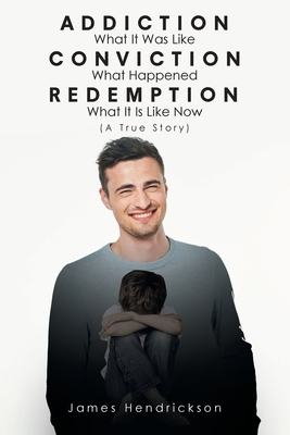 Addiction What It Was Like Conviction What Happened Redemption What It Is Like Now (A True Story) Cover Image
