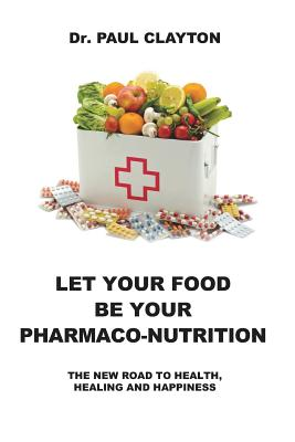 Let Your Food Be Your Pharmaco-Nutrition: The New Road to Health, Healing and Happiness. Cover Image