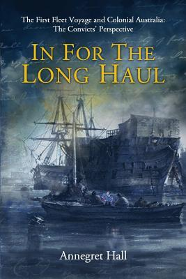 In For The Long Haul: First Fleet Voyage & Colonial Australia: The Convicts' Perspective Cover Image