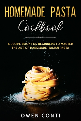 Homemade Pasta Cookbook: A Recipe Book for Beginners to Master the Art of Handmade Italian Pasta Cover Image
