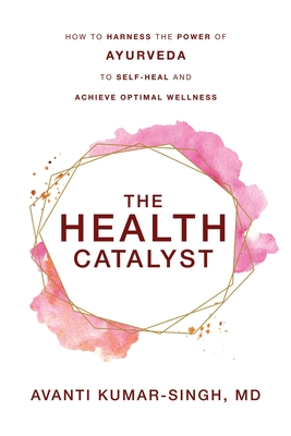 The Health Catalyst: How To Harness the Power of Ayurveda To Self-Heal and Achieve Optimal Wellness Cover Image