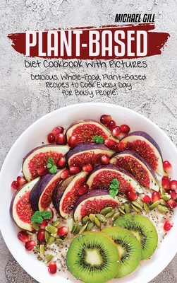Plant-Based Diet Cookbook with Pictures: Delicious, Whole-Food, Plant-Based Recipes to Cook Every Day for Busy People Cover Image