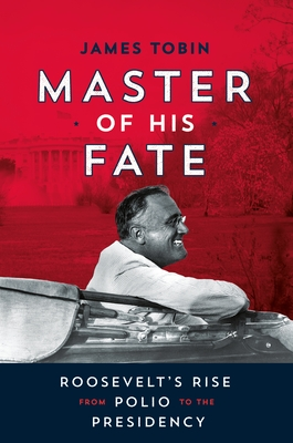 Master of His Fate: Roosevelt's Rise from Polio to the Presidency Cover Image