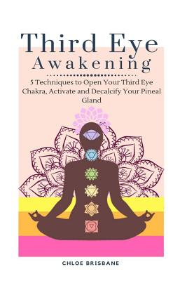 Third Eye Awakening: 5 Techniques to Open Your Third Eye Chakra, Activate and Decalcify Your Pineal Gland (Expand Mind Power, Psychic Aware Cover Image