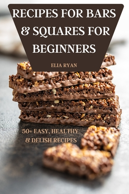 Recipes for Bars & Squares for Beginners 50+ Easy, Healthy & Delish Recipes Cover Image