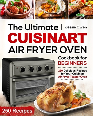 The Ultimate Cuisinart Air Fryer Oven Cookbook for Beginners: 250 Delicious Recipes for Your Cuisinart Air Fryer Toaster Oven Cover Image