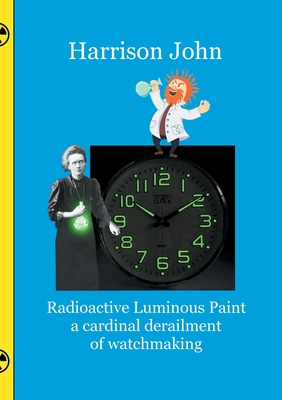 Radioactive Luminous Paint - a cardinal derailment of watchmaking: A little book about a monumental problem Cover Image