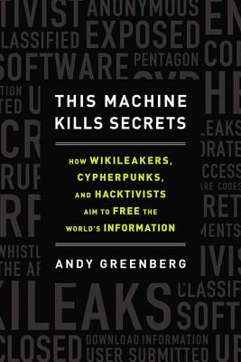 This Machine Kills Secrets: How WikiLeakers, Cypherpunks, and Hacktivists Aim to Free the World's Information (Hardcover) By Andy Greenberg