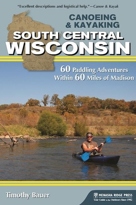Canoeing & Kayaking South Central Wisconsin: 60 Paddling Adventures Within 60 Miles of Madison Cover Image