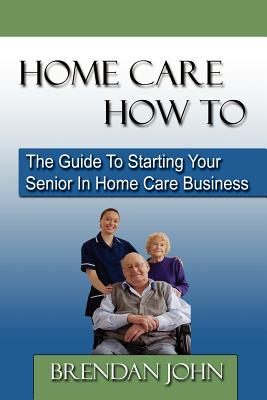 Home Care How to: The Guide to Starting Your Senior in Home Care Business Cover Image