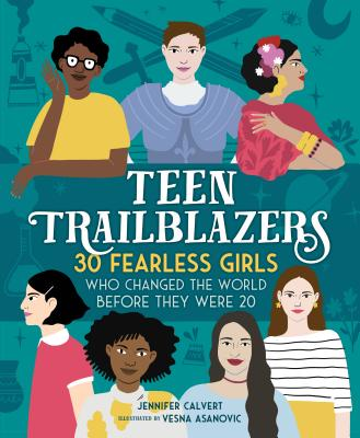 Teen Trailblazers: 30 Fearless Girls Who Changed the World Before They Were 20 by Jennifer Calvert