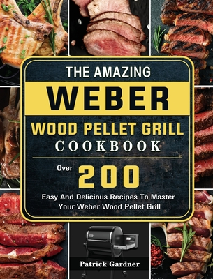 The Amazing Weber Wood Pellet Grill Cookbook: Over 200 Easy And Delicious Recipes To Master Your Weber Wood Pellet Grill Cover Image