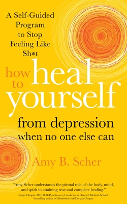 How to Heal Yourself from Depression When No One Else Can: A Self-Guided Program to Stop Feeling Like Sh*t Cover Image