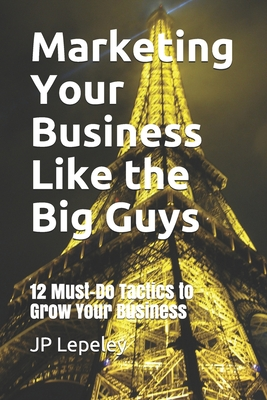 Marketing Your Business Like the Big Guys: 12 Must-Do Tactics to Grow Your Business Cover Image