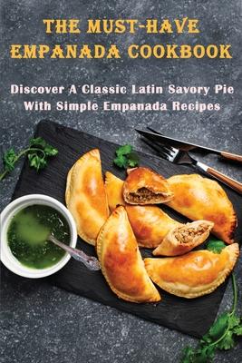 The Must-Have Empanada Cookbook: Discover A Classic Latin Savory Pie With Simple Empanada Recipes: Baked Empanada Recipe Cover Image