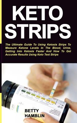 Keto Strips: The Ultimate Guide To Using Ketosis Strips To Measure Ketone Levels In The Blood, Urine, Getting Into Ketosis Faster A Cover Image