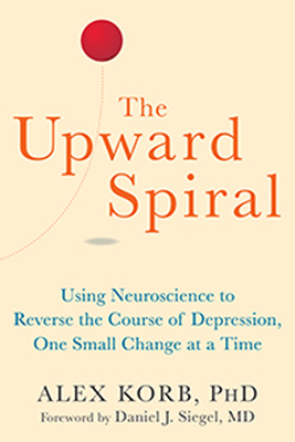 The Upward Spiral: Using Neuroscience to Reverse the Course of Depression, One Small Change at a Time Cover Image