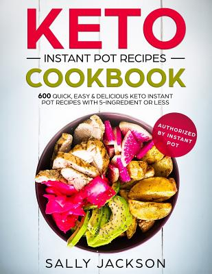 Keto Instant Pot Recipes Cookbook: 600 Quick, Easy & Delicious Keto Instant Pot Recipes with 5-Ingredient or Less cover