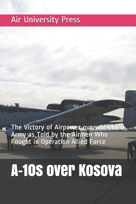 A-10s over Kosova: The Victory of Airpower over a Fielded Army as Told by the Airmen Who Fought in Operation Allied Force Cover Image