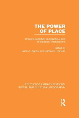 The Power of Place (Rle Social & Cultural Geography): Bringing Together Geographical and Sociological Imaginations (Routledge Library Editions: Social and Cultural Geography) Cover Image
