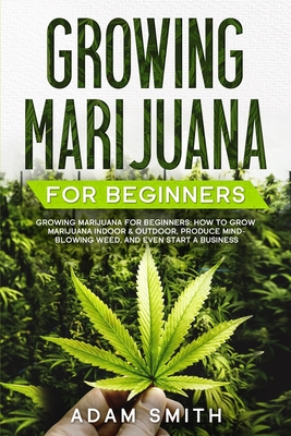 Growing Marijuana For Beginners: How to Grow Marijuana Indoor & Outdoor, Produce Mind-Blowing Weed, and even Start a Business Cover Image