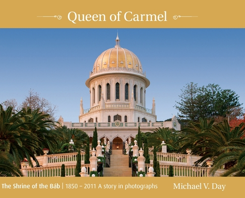 Queen of Carmel: The Shrine of the Báb 1850 - 2011 A story in photographs Cover Image