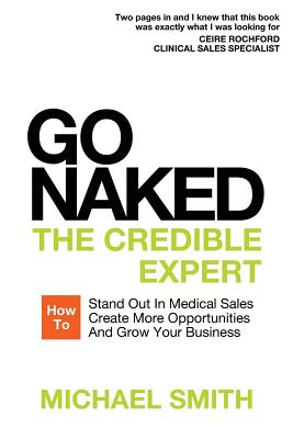 Go Naked: The Credible Expert: How to Stand Out In Medical Sales, Create More Opportunities, And Grow Your Business Cover Image