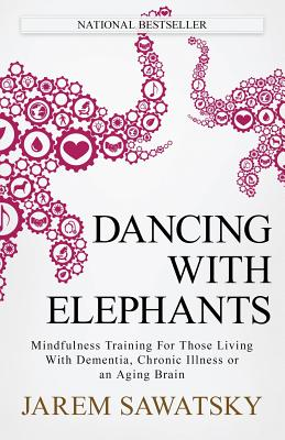 Dancing with Elephants: Mindfulness Training For Those Living With Dementia, Chronic Illness or an Aging Brain (How to Die Smiling #1) Cover Image