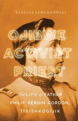 Ojibwe, Activist, Priest: The Life of Father Philip Bergin Gordon, Tibishkogijik Cover Image