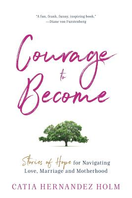 The Courage to Become: Stories of Hope for Navigating Love, Marriage and Motherhood Cover Image