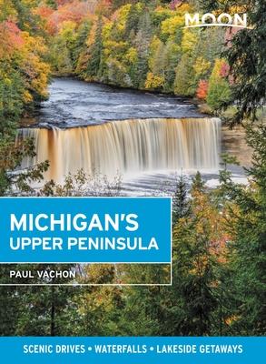 Moon Michigan's Upper Peninsula: Scenic Drives, Waterfalls, Lakeside Getaways (Travel Guide) Cover Image