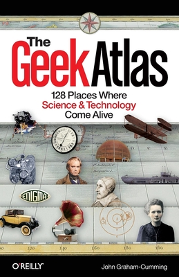 The Geek Atlas: 128 Places Where Science & Technology Come Alive Cover Image