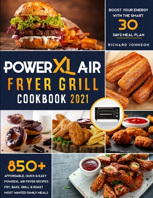 PowerXL Air Fryer Grill Cookbook 2021: 850+ Affordable, Quick & Easy PowerXL Air Fryer Recipes Fry, Bake, Grill & Roast Most Wanted Family Meals Boost Cover Image