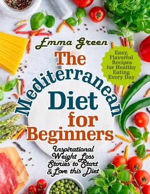 The Mediterranean Diet for Beginners: Inspirational Weight Loss Stories to Start & Love this Diet. Easy, Flavorful Recipes for Healthy Eating Every Da Cover Image