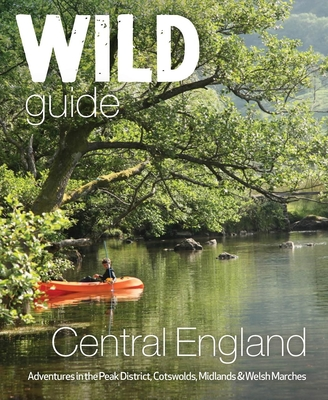 Wild Guide Central England: Adventures in the Peak District, Cotswolds, Midlands and Welsh Marches Cover Image