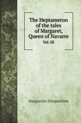 The Heptameron of the tales of Margaret, Queen of Navarre: Vol. III Cover Image