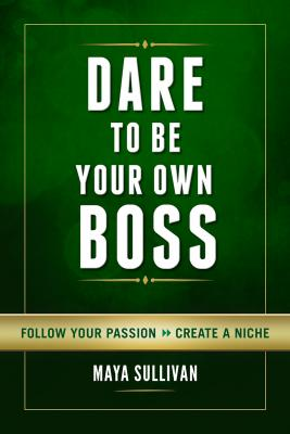 Dare to Be Your Own Boss: Follow Your Passion, Create a Niche Cover Image