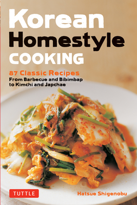 Korean Homestyle Cooking: 89 Classic Recipes - From Barbecue and Bibimbap to Kimchi and Japchae Cover Image