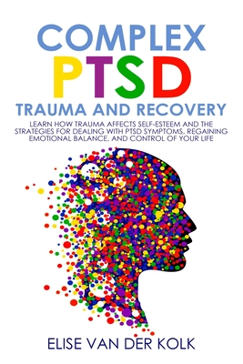 COMPLEX PTSD TRAUMA and RECOVERY: Learn how Trauma Affects Self-Esteem and The Strategies for Dealing with PTSD Symptoms, Regaining Emotional Balance, Cover Image