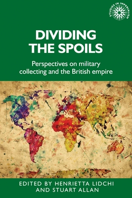 Dividing the Spoils: Perspectives on Military Collections and the British Empire (Studies in Imperialism #177) Cover Image