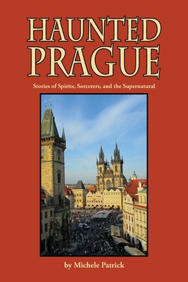 Haunted Prague: Stories of Spirits, Sorcerers, and the Supernatural Cover Image