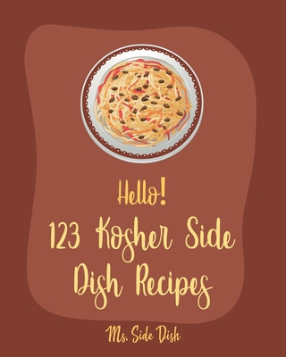 Hello! 123 Kosher Side Dish Recipes: Best Kosher Side Dish Cookbook Ever For Beginners [Book 1] Cover Image