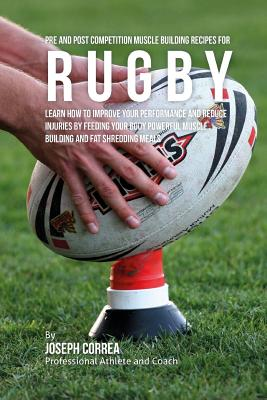 Pre and Post Competition Muscle Building Recipes for Rugby: Learn how to improve your performance and reduce injuries by feeding your body powerful mu Cover Image