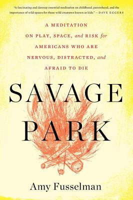 Savage Park: A Meditation on Play, Space, and Risk for Americans Who Are Nervous, Distracted, and Afraid to Die Cover Image